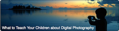 what to teach your children about digital photography